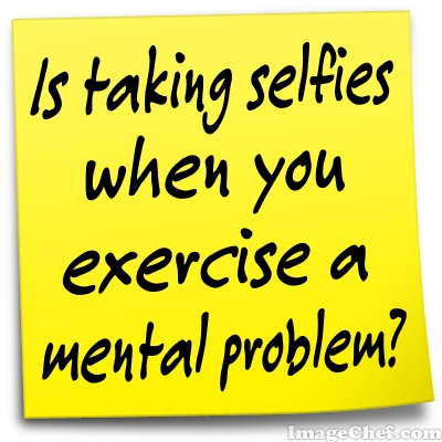 Taking a Selfie while you exercise can be a mental problem.